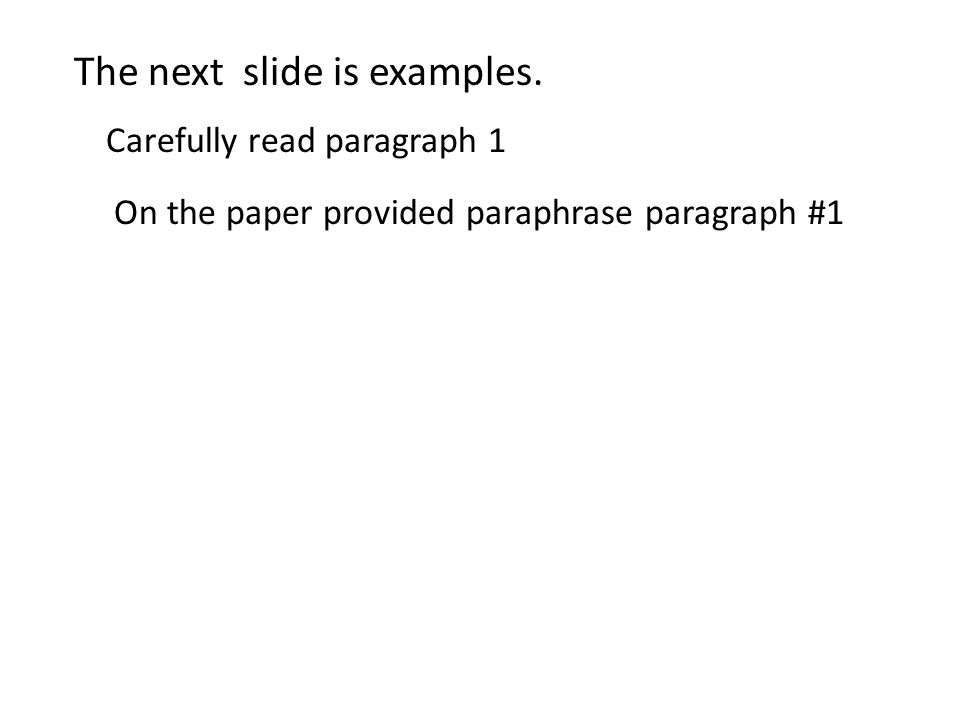 The next slide is examples. Carefully read paragraph 1 On the paper provided paraphrase paragraph #1