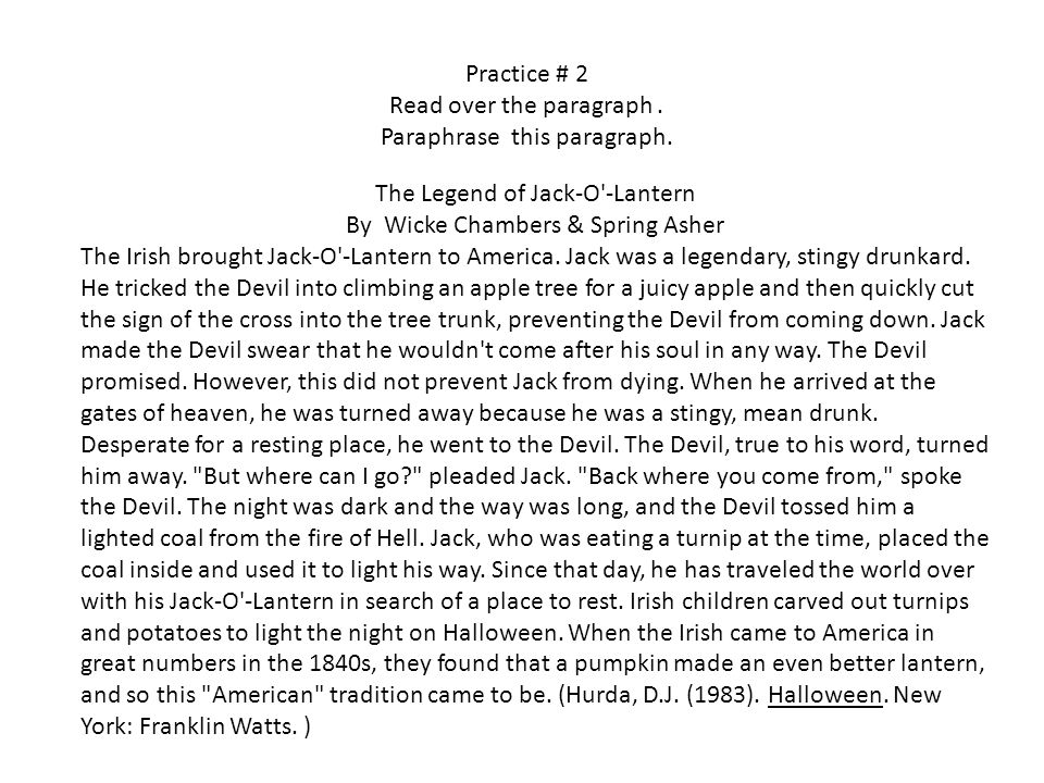 Practice # 2 Read over the paragraph. Paraphrase this paragraph. The Legend of Jack-O'-Lantern By Wicke Chambers & Spring Asher The Irish brought Jack