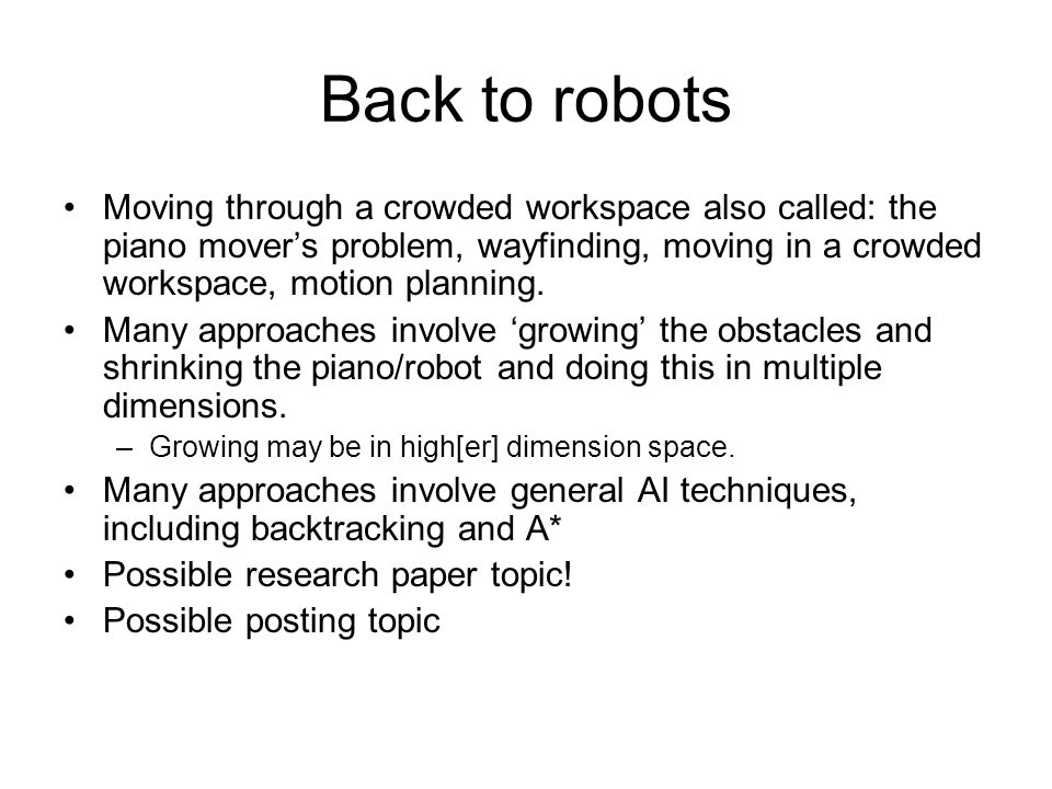 Back to robots Moving through a crowded workspace also called: the piano mover's problem, wayfinding, moving in a crowded workspace, motion planning.