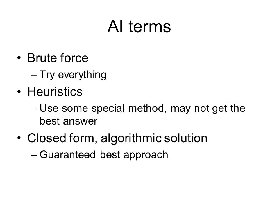 AI terms Brute force –Try everything Heuristics –Use some special method, may not get the best answer Closed form, algorithmic solution –Guaranteed best approach