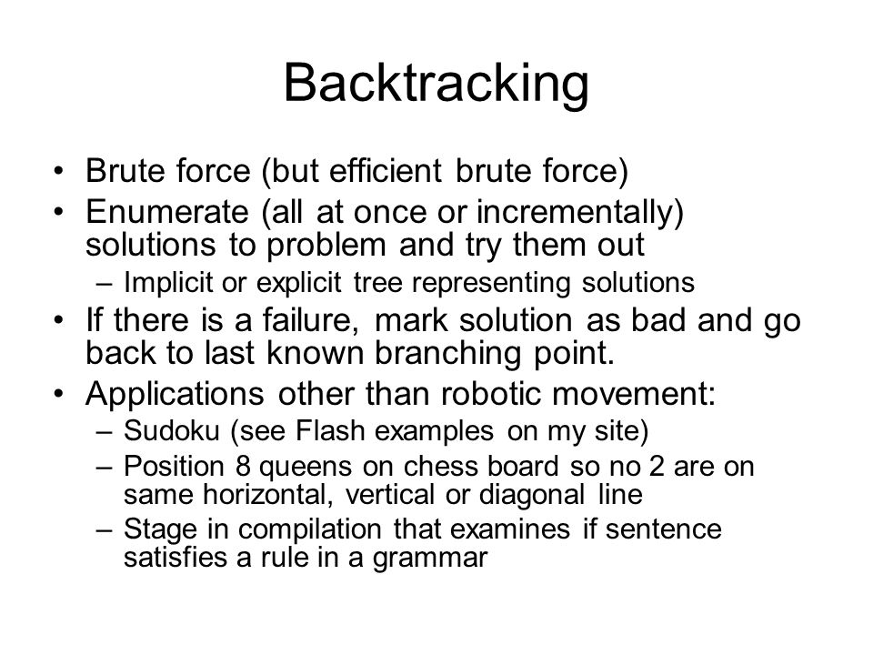 Backtracking Brute force (but efficient brute force) Enumerate (all at once or incrementally) solutions to problem and try them out –Implicit or explicit tree representing solutions If there is a failure, mark solution as bad and go back to last known branching point.