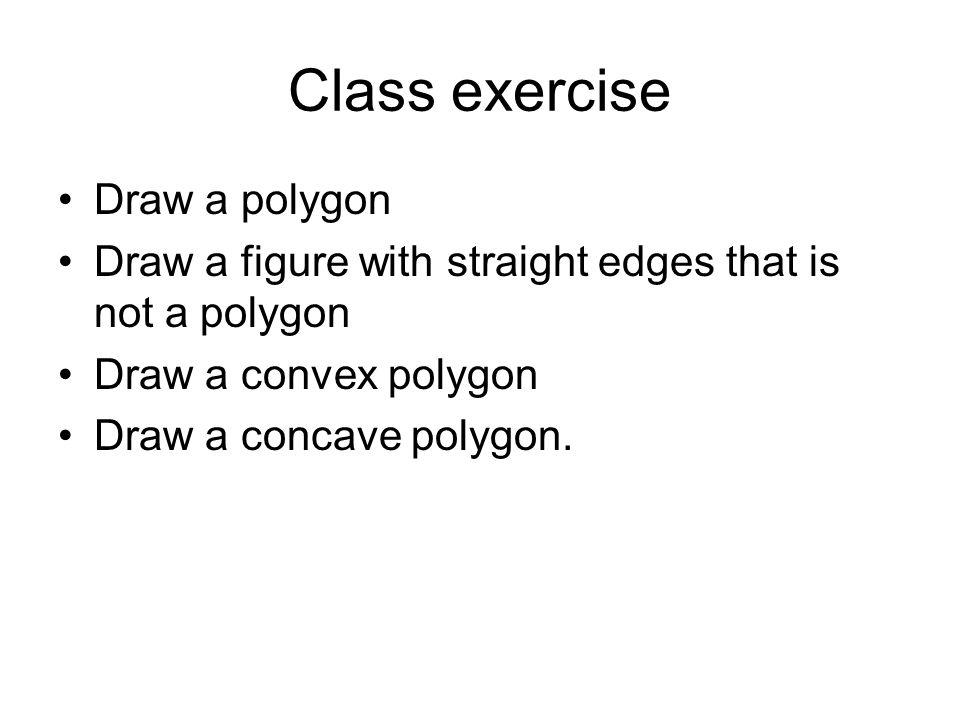 Class exercise Draw a polygon Draw a figure with straight edges that is not a polygon Draw a convex polygon Draw a concave polygon.