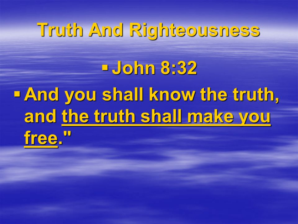 Truth And Righteousness  John 8:32  And you shall know the truth, and the truth shall make you free.