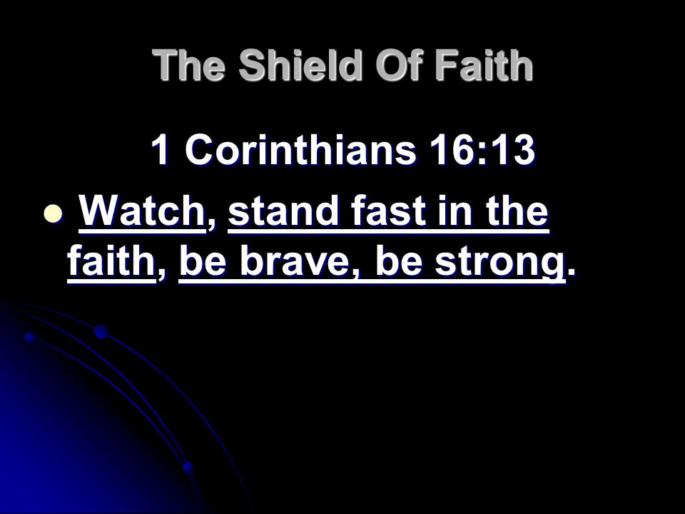 The Shield Of Faith 1 Corinthians 16:13 Watch, stand fast in the faith, be brave, be strong.