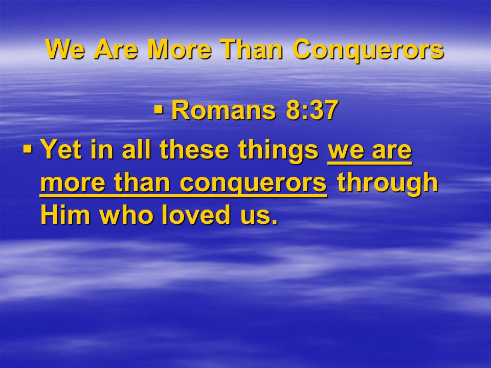 We Are More Than Conquerors  Romans 8:37  Yet in all these things we are more than conquerors through Him who loved us.