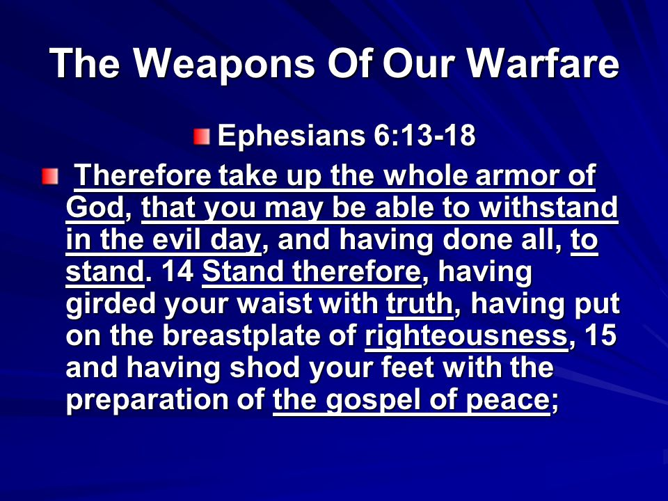 The Weapons Of Our Warfare Ephesians 6:13-18 16 above all, taking the shield of faith with which you will be able to quench all the fiery darts of the wicked one.