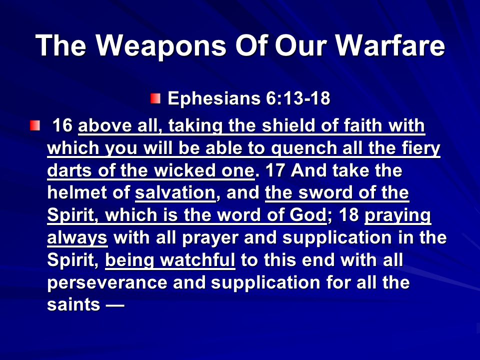 The Weapons Of Our Warfare Ephesians 6: above all, taking the shield of faith with which you will be able to quench all the fiery darts of the wicked one.