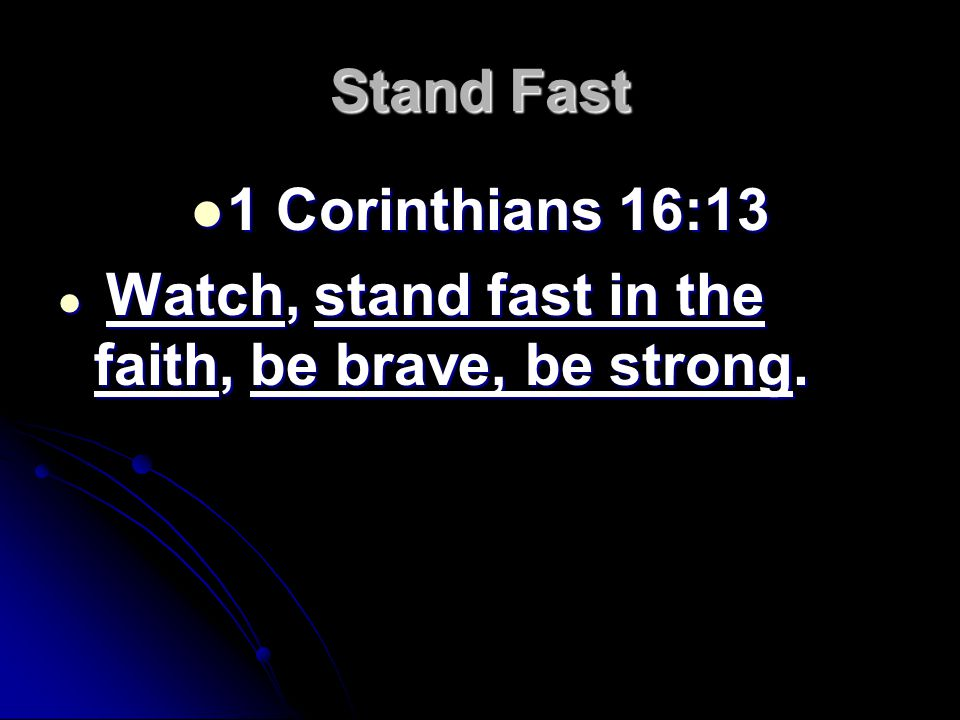 Stand Fast 1 Corinthians 16:13 1 Corinthians 16:13 Watch, stand fast in the faith, be brave, be strong.