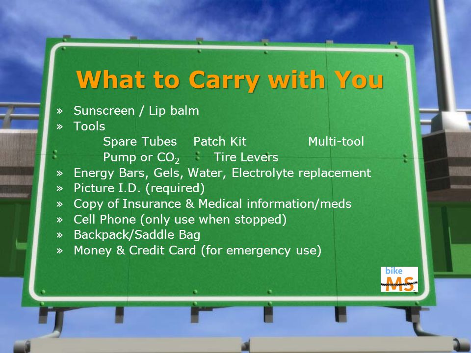 What to Carry with You »Sunscreen / Lip balm »Tools Spare Tubes Patch Kit Multi-tool Pump or CO 2 Tire Levers »Energy Bars, Gels, Water, Electrolyte replacement »Picture I.D.