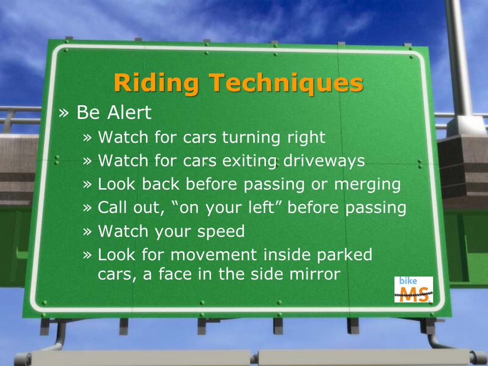 Riding Techniques »Be Alert »Watch for cars turning right »Watch for cars exiting driveways »Look back before passing or merging »Call out, on your left before passing »Watch your speed »Look for movement inside parked cars, a face in the side mirror