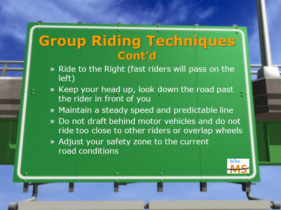 Group Riding Techniques Cont'd »Ride to the Right (fast riders will pass on the left) »Keep your head up, look down the road past the rider in front of you »Maintain a steady speed and predictable line »Do not draft behind motor vehicles and do not ride too close to other riders or overlap wheels »Adjust your safety zone to the current road conditions