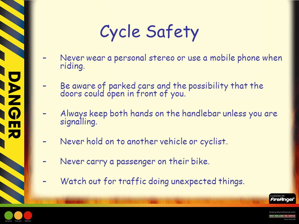 Cycle Safety –Never wear a personal stereo or use a mobile phone when riding.