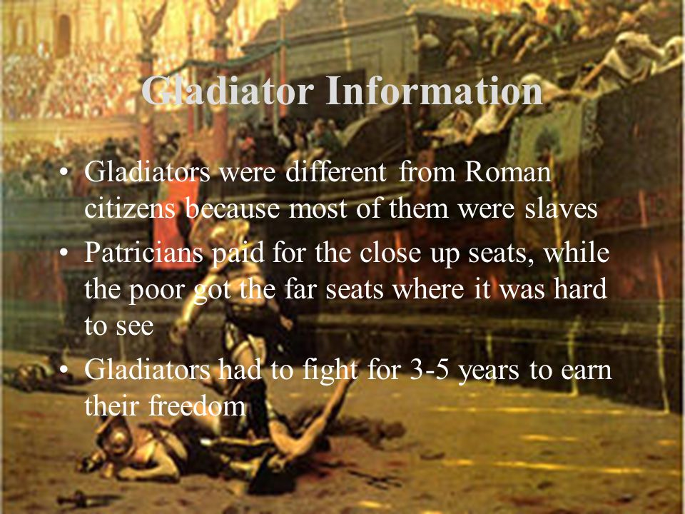 Gladiator Information Gladiators were different from Roman citizens because most of them were slaves Patricians paid for the close up seats, while the poor got the far seats where it was hard to see Gladiators had to fight for 3-5 years to earn their freedom