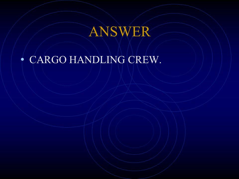 ANSWER CARGO HANDLING CREW.