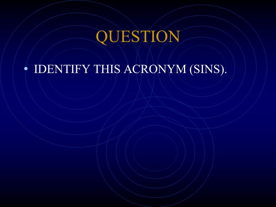 QUESTION IDENTIFY THIS ACRONYM (SINS).