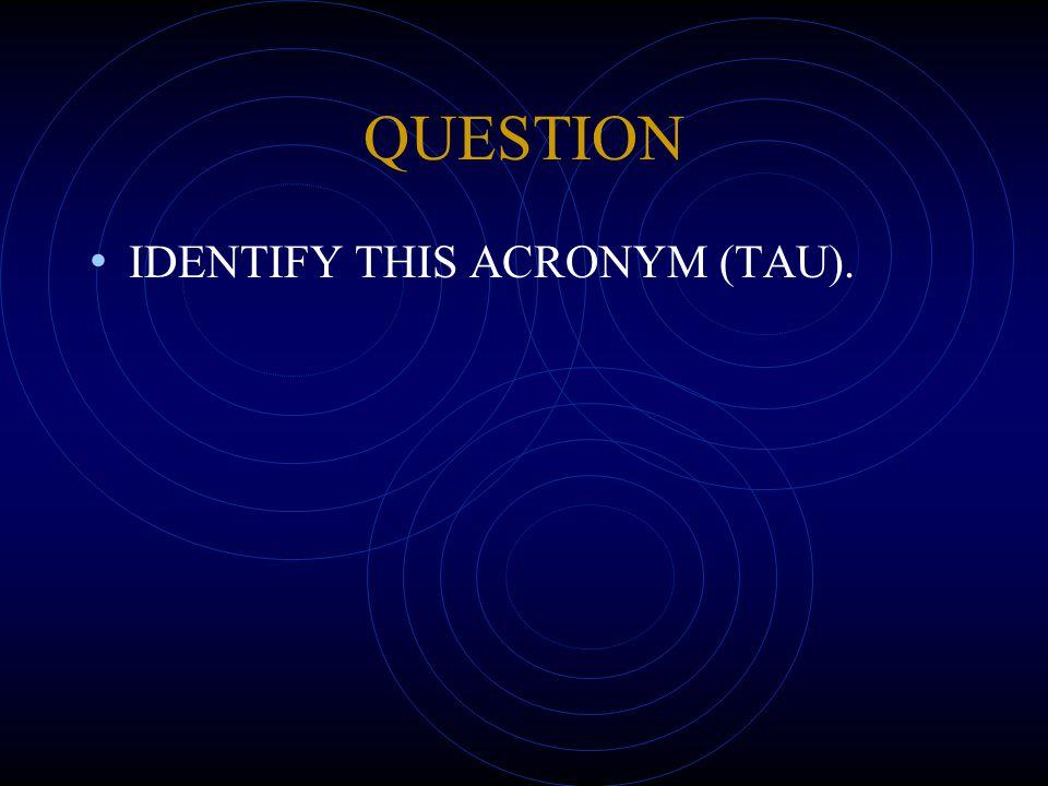 QUESTION IDENTIFY THIS ACRONYM (TAU).