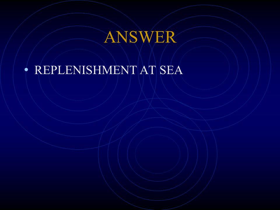 ANSWER REPLENISHMENT AT SEA