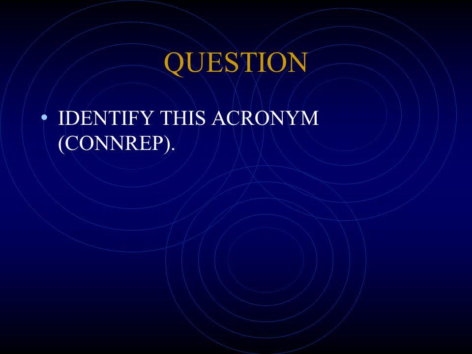 QUESTION IDENTIFY THIS ACRONYM (CONNREP).