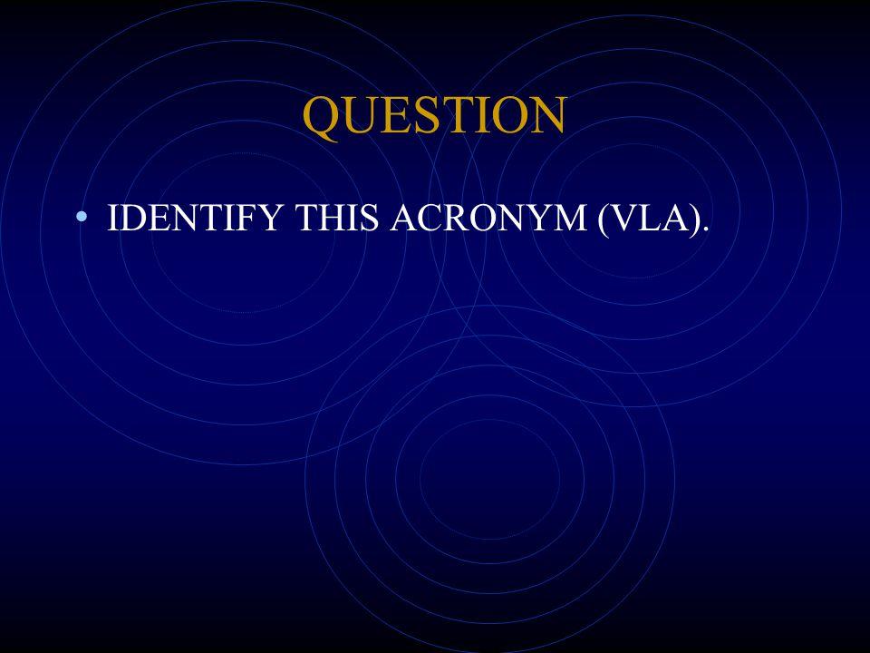 QUESTION IDENTIFY THIS ACRONYM (VLA).