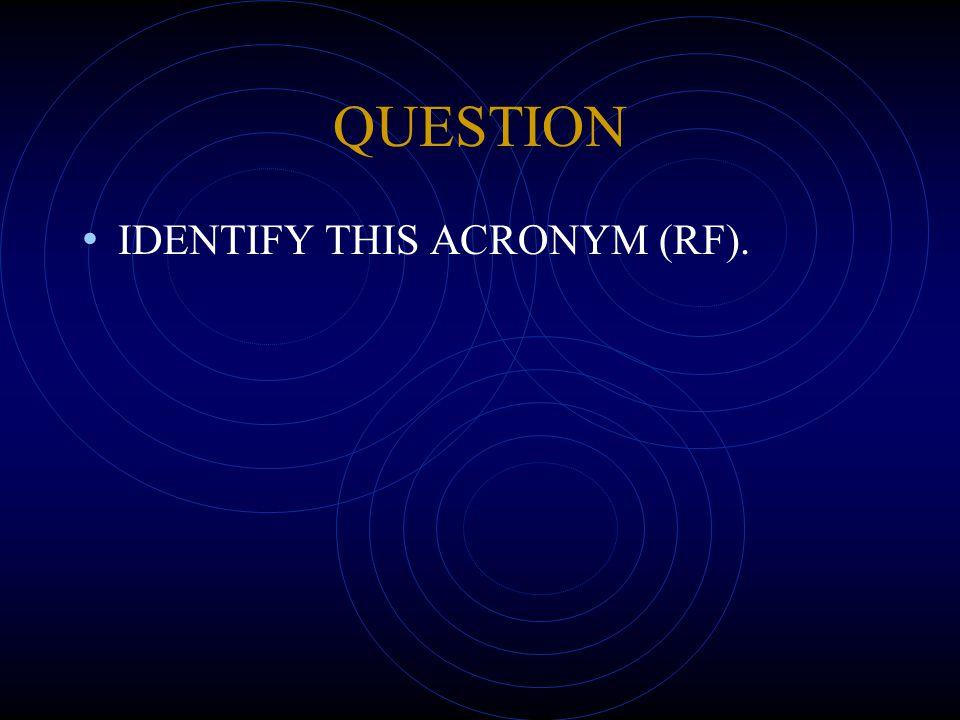 QUESTION IDENTIFY THIS ACRONYM (RF).