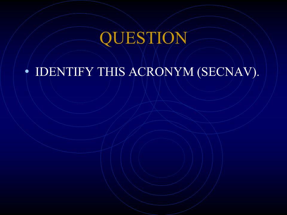 QUESTION IDENTIFY THIS ACRONYM (SECNAV).