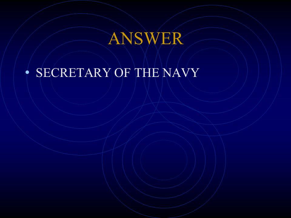 ANSWER SECRETARY OF THE NAVY