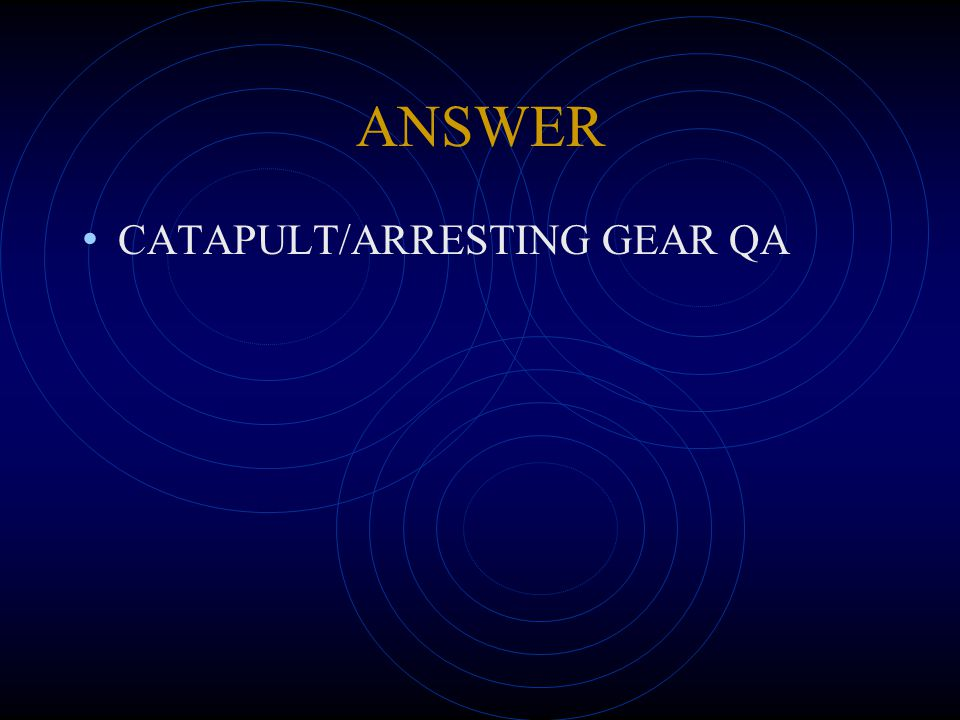 ANSWER CATAPULT/ARRESTING GEAR QA