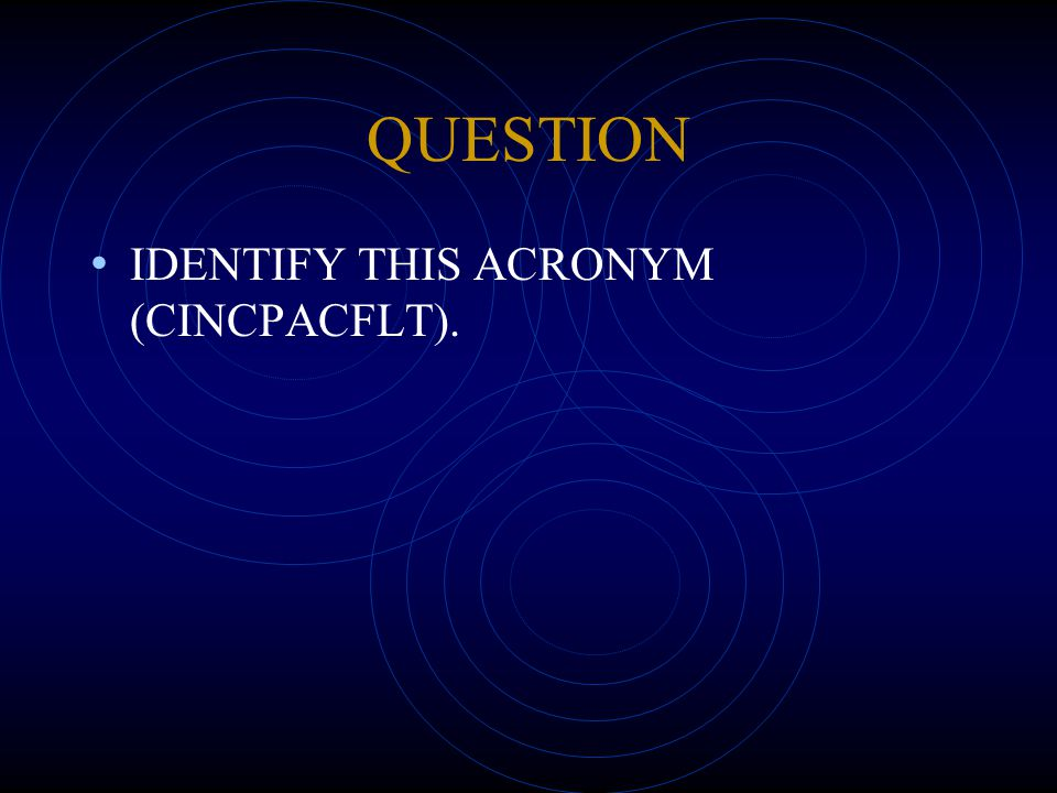 QUESTION IDENTIFY THIS ACRONYM (CINCPACFLT).