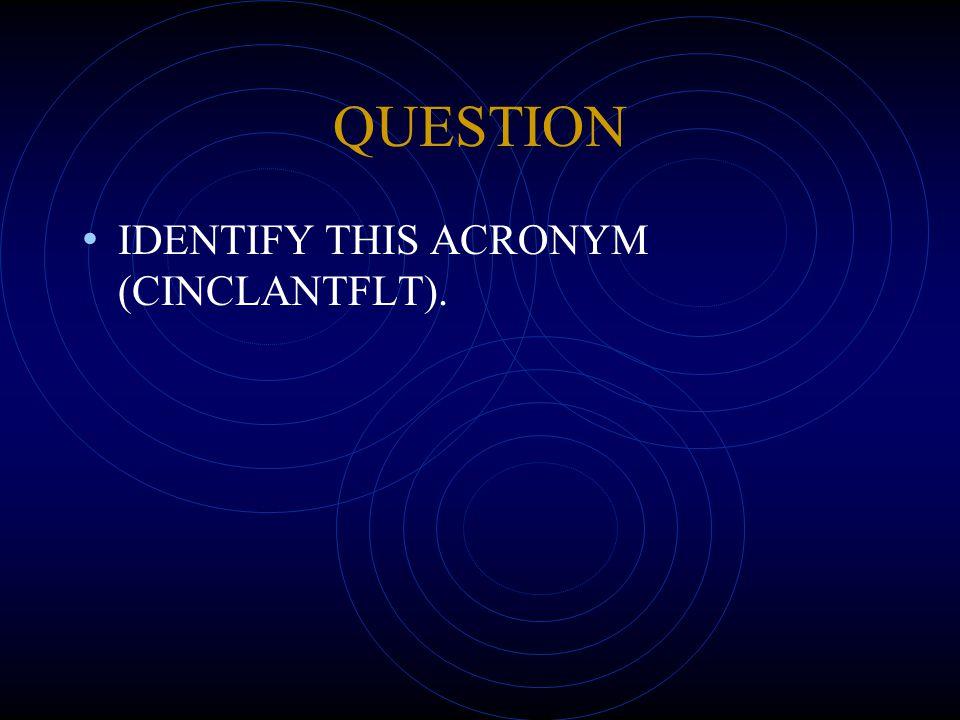 QUESTION IDENTIFY THIS ACRONYM (CINCLANTFLT).