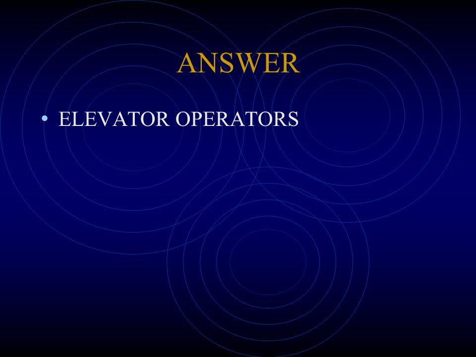ANSWER ELEVATOR OPERATORS