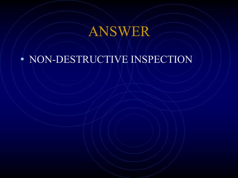 ANSWER NON-DESTRUCTIVE INSPECTION