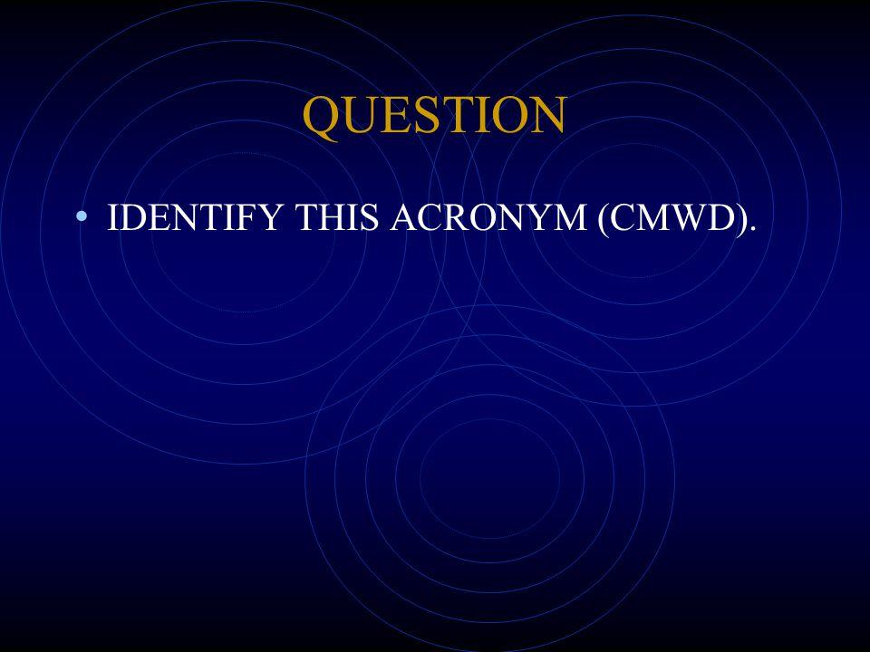 QUESTION IDENTIFY THIS ACRONYM (CMWD).