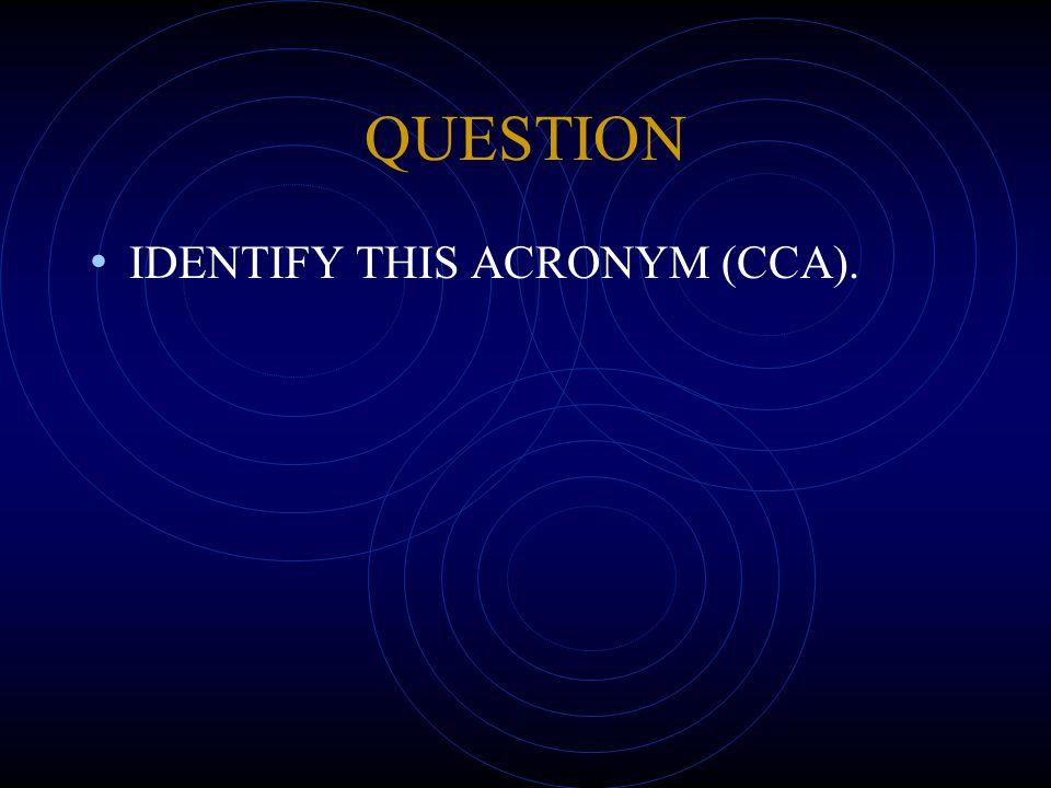 QUESTION IDENTIFY THIS ACRONYM (CCA).