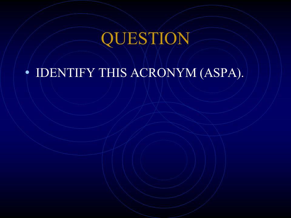 QUESTION IDENTIFY THIS ACRONYM (ASPA).