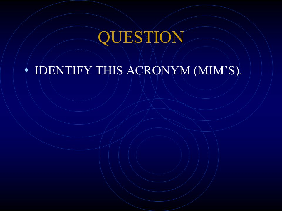 QUESTION IDENTIFY THIS ACRONYM (MIM'S).