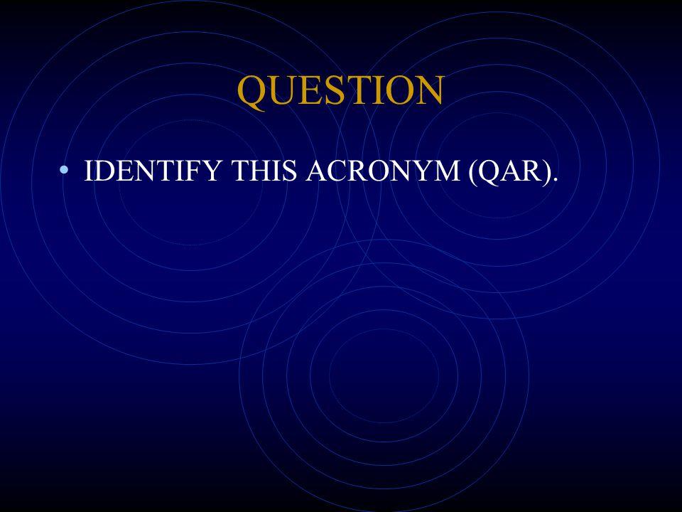 QUESTION IDENTIFY THIS ACRONYM (QAR).