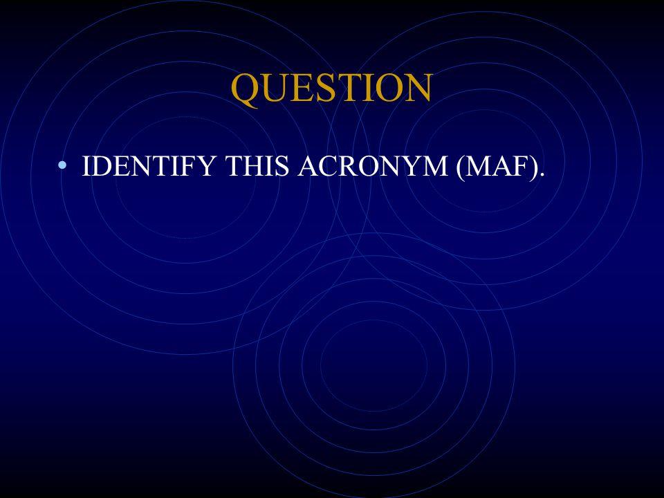 QUESTION IDENTIFY THIS ACRONYM (MAF).