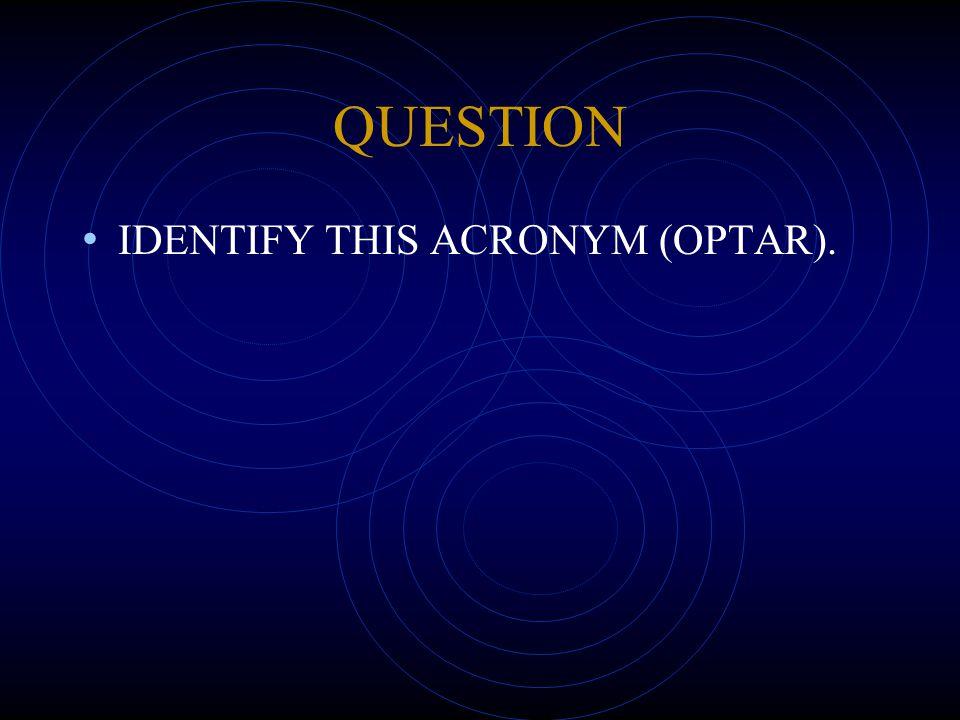 QUESTION IDENTIFY THIS ACRONYM (OPTAR).
