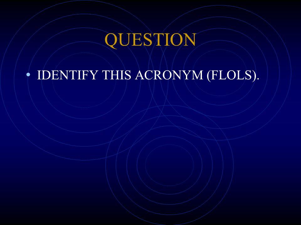 QUESTION IDENTIFY THIS ACRONYM (FLOLS).