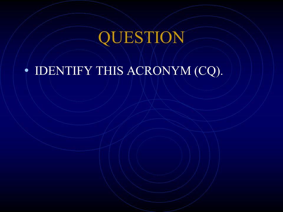 QUESTION IDENTIFY THIS ACRONYM (CQ).