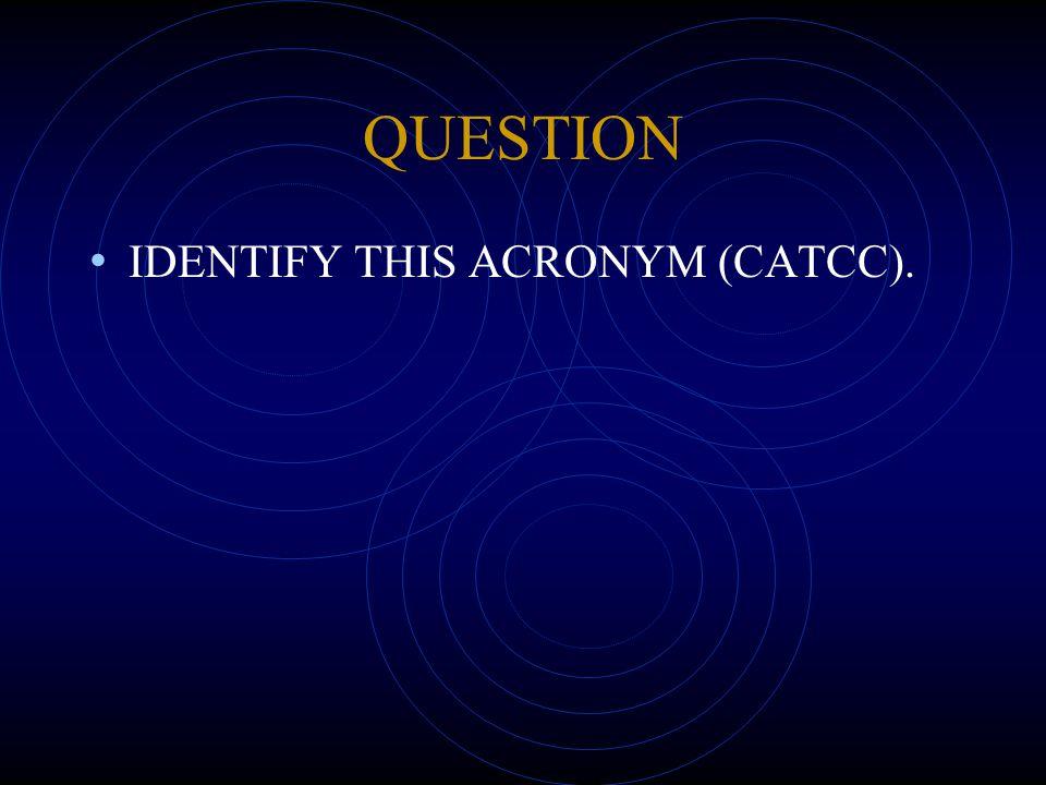 QUESTION IDENTIFY THIS ACRONYM (CATCC).