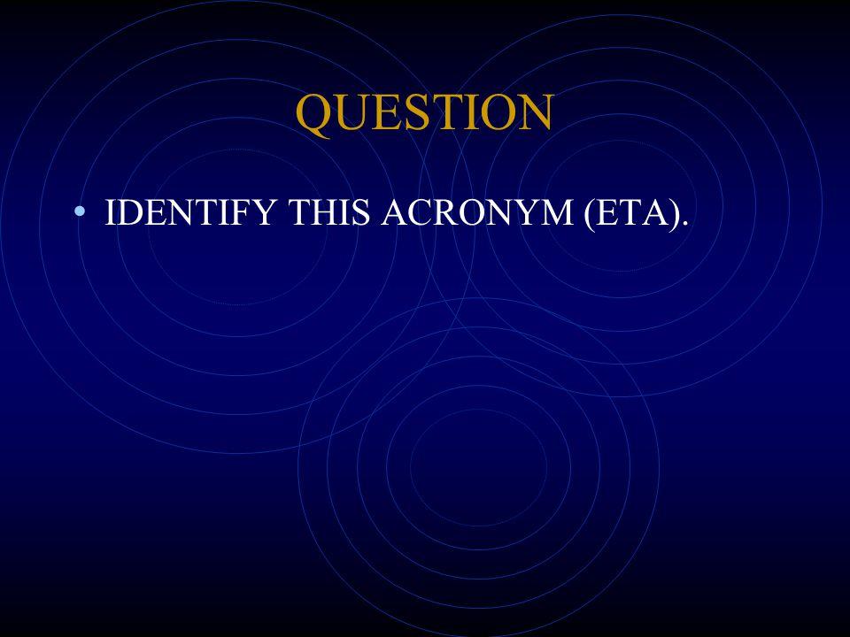 QUESTION IDENTIFY THIS ACRONYM (ETA).