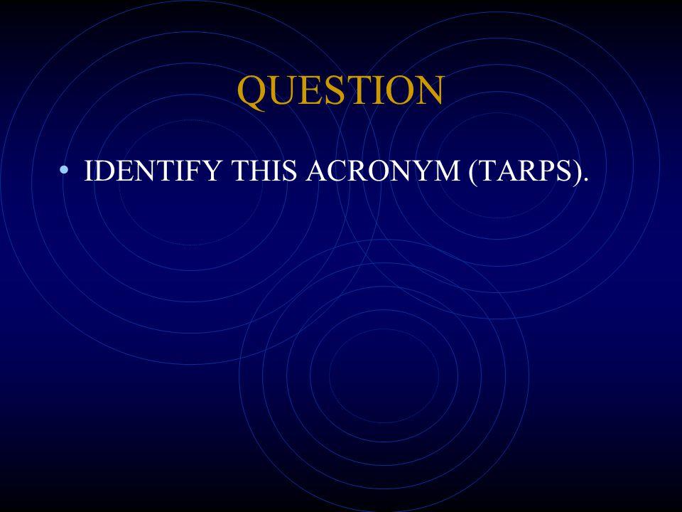 QUESTION IDENTIFY THIS ACRONYM (TARPS).