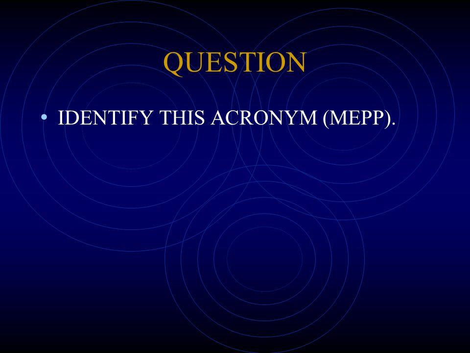 QUESTION IDENTIFY THIS ACRONYM (MEPP).