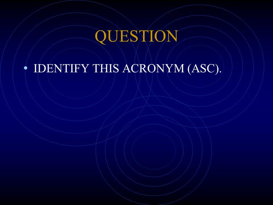 QUESTION IDENTIFY THIS ACRONYM (ASC).