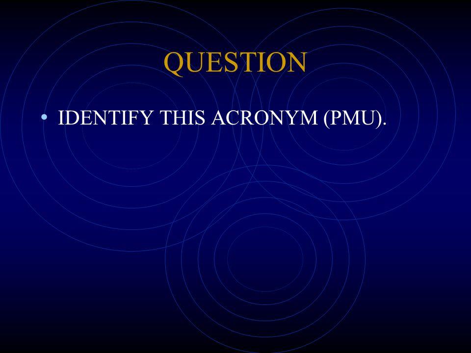 QUESTION IDENTIFY THIS ACRONYM (PMU).