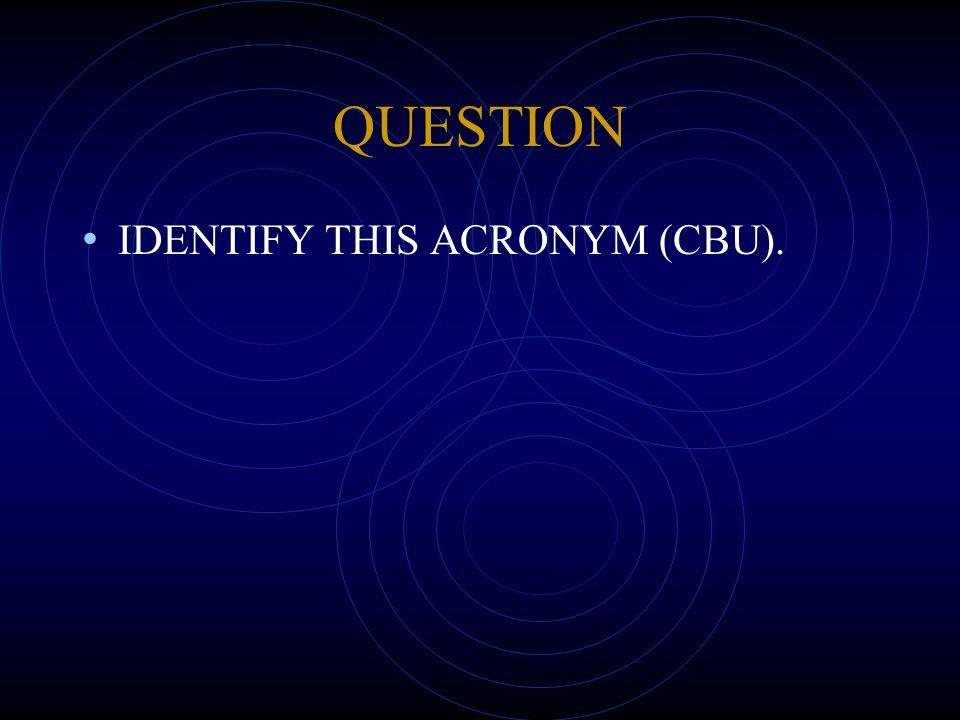 QUESTION IDENTIFY THIS ACRONYM (CBU).
