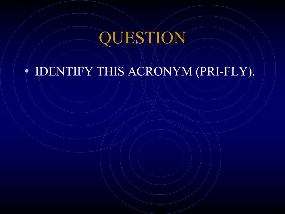 QUESTION IDENTIFY THIS ACRONYM (PRI-FLY).
