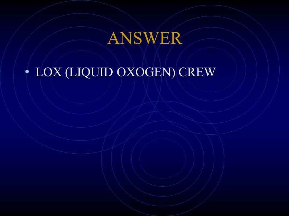 ANSWER LOX (LIQUID OXOGEN) CREW