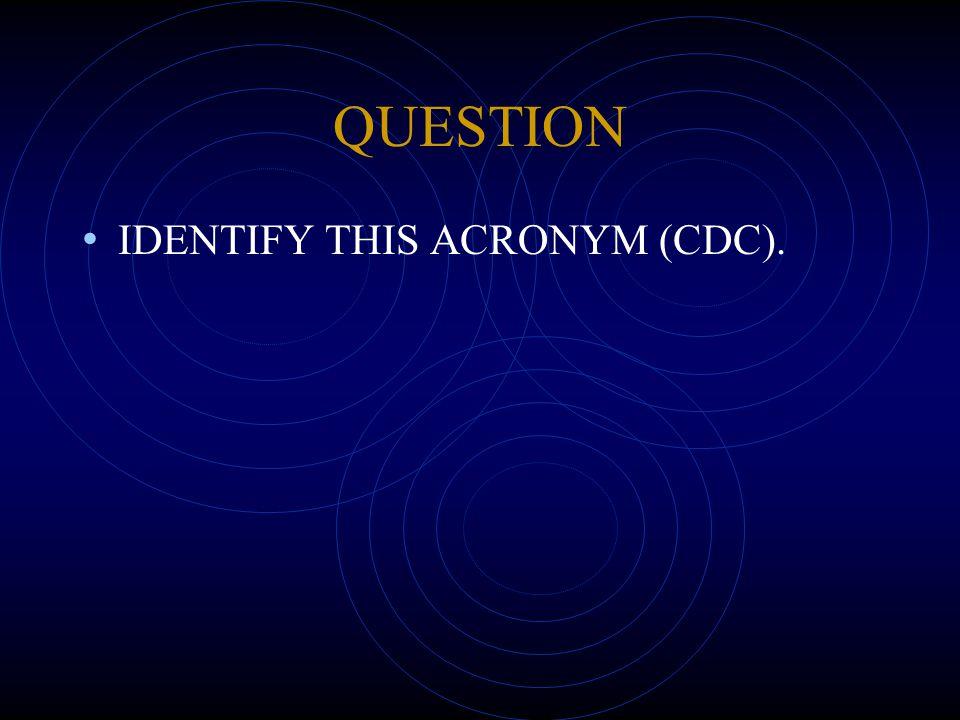 QUESTION IDENTIFY THIS ACRONYM (CDC).